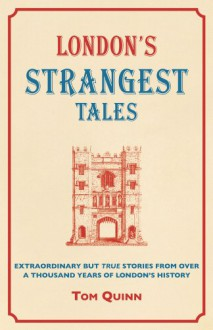 London's Strangest Tales: Extraordinary but True Stories from Over a Thousand Years of London's History - Tom Quinn