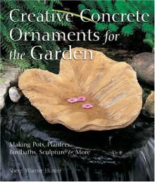 Creative Concrete Ornaments for the Garden: Making Pots, Planters, Birdbaths, Sculpture & More - Sherri Warner Hunter, Sherri Warner-Hunter