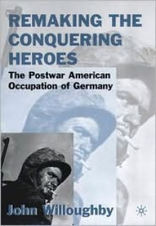 Remaking the Conquering Heroes: The Postwar American Occupation of Germany - John Willoughby