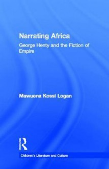 Narrating Africa: George Henty and the Fiction of Empire - Mawuena Kossi Logan