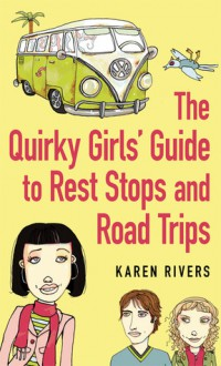 The Quirky Girls' Guide to Rest Stops and Road Trips - Karen Rivers