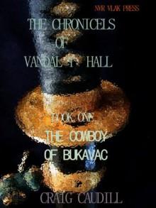 THE COWBOY OF BUKAVAC (THE SAGA OF VANDAL T HALL) - Craig Caudill