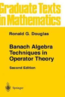 Banach Algebra Techniques in Operator Theory (Graduate Texts in Mathematics) - Ronald G. Douglas, F.W. Gehring, P.R. Halmos