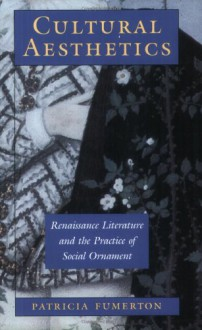 Cultural Aesthetics: Renaissance Literature and the Practice of Social Ornament - Patricia Fumerton