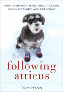Following Atticus: Forty-Eight High Peaks, One Little Dog, and an Extraordinary Friendship - Tom Ryan