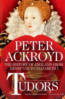 Tudors: The History of England from Henry VIII to Elizabeth I - Peter Ackroyd