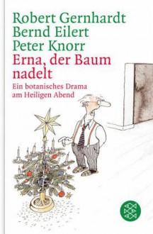 Erna, der Baum nadelt: Ein botanisches Drama am Heiligen Abend - Robert Gernhardt, Bernd Eilert, Peter Knorr