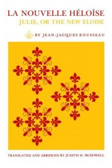La Nouvelle Héloïse: Julie, or the New Eloise - Jean-Jacques Rousseau, Judith H. McDowell