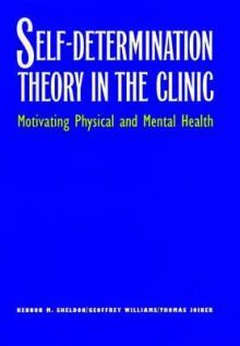 Self-Determination Theory in the Clinic: Motivating Physical and Mental Health - Kennon M. Sheldon, Thomas Joiner, Geoffrey Williams