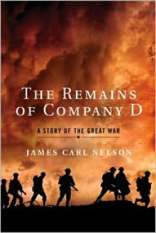 The Remains of Company D: A Story of the Great War - James Carl Nelson