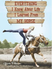 Everything I Know about Life I Learned from My Horse - Gwen Petersen