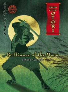 Brilliance Of The Moon: Scars Of Victory Episode 6 (Tales Of The Otori) - Lian Hearn