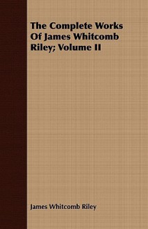 The Complete Works of James Whitcomb Riley; Volume II - James Riley
