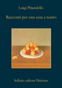 Racconti per una sera a teatro - Luigi Pirandello, Guido Davico Bonino