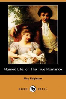 Married Life, Or, the True Romance (Dodo Press) - May Edginton