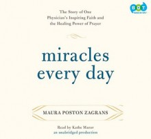 Miracles Every Day: The Story of One Physician's Inspiring Faith and the Healing Power of Prayer - Maura Poston Zagrans, Kathe Mazur