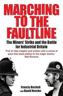 Marching to the Fault Line: The Miners' Strike and the Battle for Industrial Britain. Francis Beckett and David Hencke - Francis Beckett, David Hencke