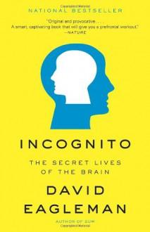 Incognito: The Secret Lives of the Brain - David Eagleman