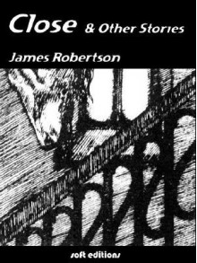 Close and Other Stories - James Robertson
