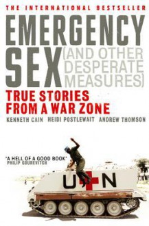 Emergency Sex (And Other Desperate Measures): True Stories from a War Zone - Heidi Postlewait, Kenneth Cain, Andrew Thomson
