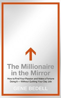 The Millionaire in the Mirror: How to Find Your Passion and Make a Fortune Doing It--Without Quitting Your Day Job - Gene Bedell