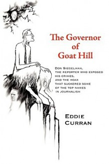 The Governor of Goat Hill: Don Siegelman, the Reporter Who Exposed His Crimes, and the Hoax That Suckered Some of the Top Names in Journalism - Curran Eddie Curran, Curran Eddie Curran