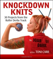 Knockdown Knits: 30 Projects from the Roller Derby Track - Toni Carr, Joan of Dark