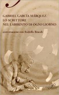 Gabriel Garcia Marquez: lo scrittore nel labirinto di ogni giorno / conversazione con Rodolfo Braceli - Rodolfo Braceli, Walter Mauro, Romana Petri, Matteo Lefèvre