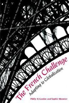The French Challenge: Adapting to Globalization - Philip H. Gordon, Gordon, Philip / Meunier, Sophie Gordon, Philip / Meunier, Sophie
