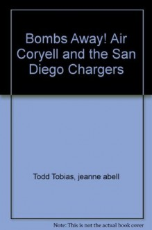 Bombs Away! Air Coryell and the San Diego Chargers - Todd Tobias