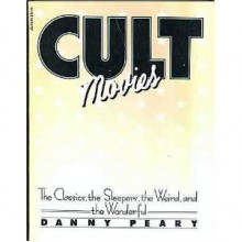 Cult Movies: The Classics, the Sleepers, the Weird, and the Wonderful - Danny Peary