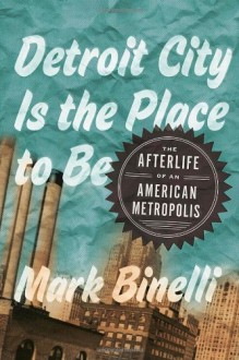 Detroit City Is the Place to Be: The Afterlife of an American Metropolis - Mark Binelli