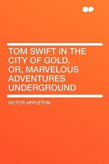 Tom Swift in the City of Gold, Or, Marvelous Adventures Underground - Victor Appleton