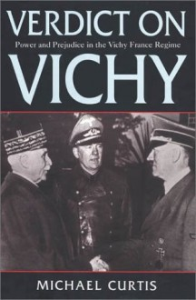 Verdict On Vichy: Power and Prejudice in the Vichy France Regime - Michael Curtis