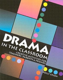 Drama in the Classroom: Creative Activities for Teachers, Parents and Friends - Polly Erion, John C. Lewis