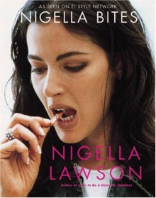 Nigella Bites: From Family Meals to Elegant Dinners -- Easy, Delectable Recipes For Any Occasion - Nigella Lawson, Francesca Yorke