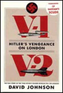 V1-V2 Hitler's Vengeance on London: The Full Story of the Year Hitler's Guided Missiles Fell on London - David Johnson