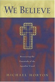 We Believe: Recovering the Essentials of the Apostles' Creed - Michael S. Horton