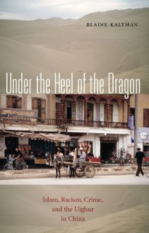 Under the Heel of the Dragon: Islam, Racism, Crime, and the Uighur in China - Blaine Kaltman