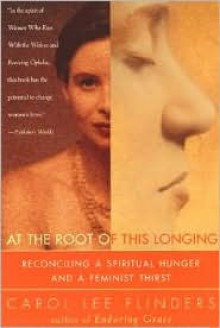 At the Root of This Longing: Reconciling a Spiritual Hunger and a Feminist Thirst - Carol Lee Flinders