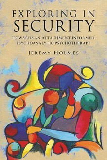 Exploring in Security: Towards an Attachment-Informed Psychoanalytic Psychotherapy - Jeremy Holmes