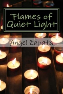 Flames of Quiet Light: Thirteen Tiny Tales of Love and Loss - Angel Zapata