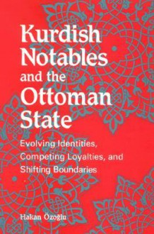 Kurdish Notables and the Ottoman Stat: Evolving Identities, Competing Loyalties, and Shifting Boundaries - Hakan Ozoglu