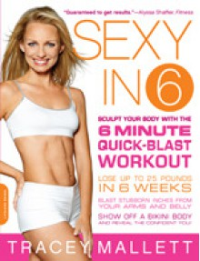 Sexy in 6: Sculpt Your Body with the 6 Minute Quick-Blast Workout - Tracey Mallett