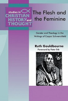 Flesh and the Feminine, The: Casper Schwenckfeld (Studies in Christian History and Thought) - Ruth Gouldbourne
