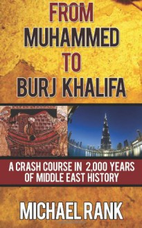 From Muhammed to Burj Khalifa: A Crash Course in 2,000 Years of Middle East History - Michael Rank