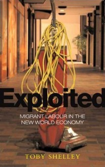 Exploited: Migrant Labour in the New Global Economy - Toby Shelley