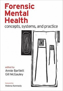 Forensic Mental Health: Concepts, Systems, and Practice - Annie Bartlett, Gillian McGauley
