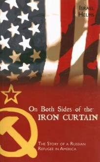 On Both Sides of the Iron Curtain: The Story of a Russian Refugee in America - Israel Helms
