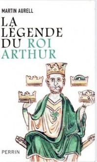 La Légende du roi Arthur - Martin Aurell